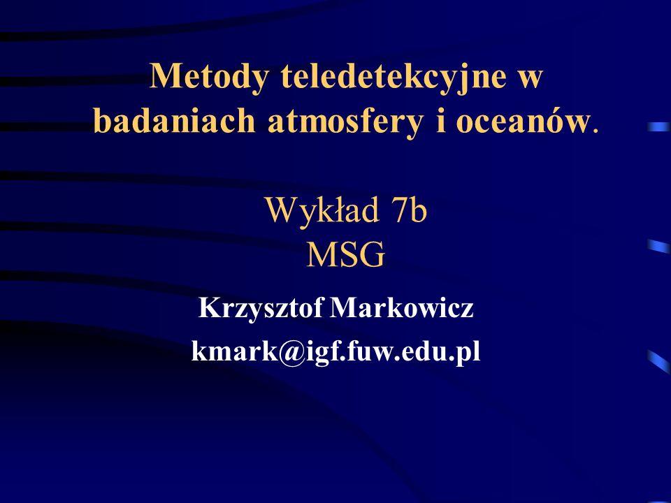 Metody teledetekcyjne w badaniach atmosfery i oceanów. Wykład 7b MSG Krzysztof Markowicz kmark@igf.fuw.edu.pl