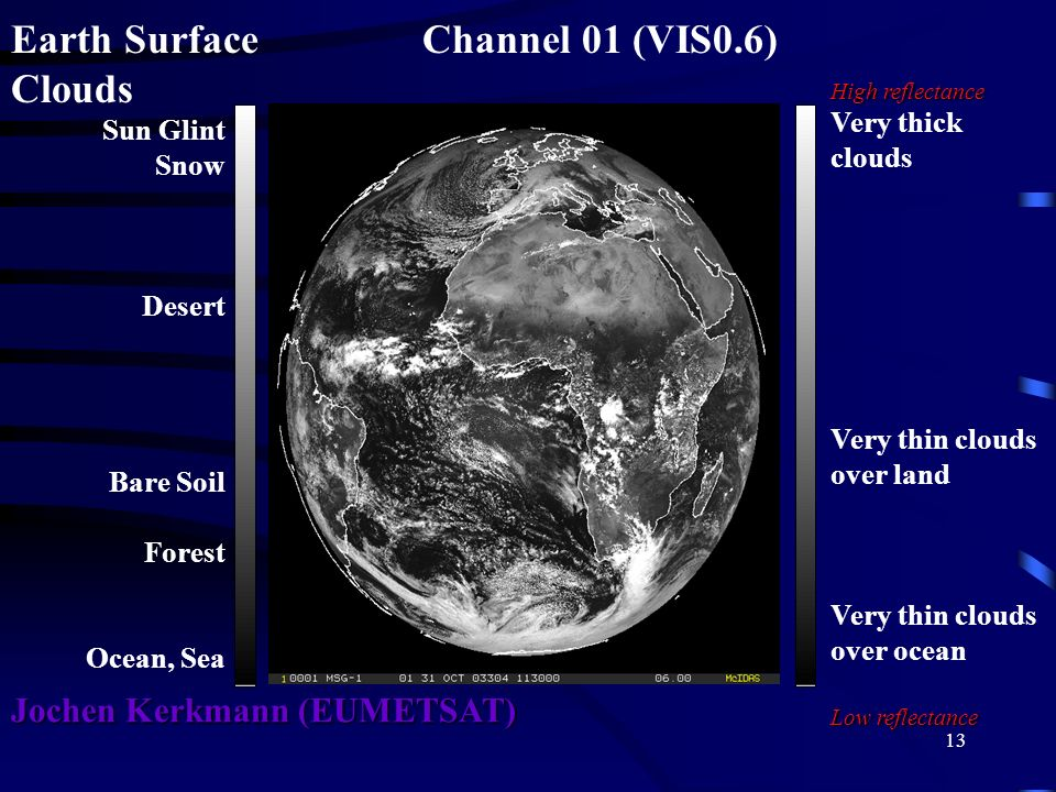 13 Earth Surface Channel 01 (VIS0.6) Clouds High reflectance Very thick clouds Very thin clouds over land Very thin clouds over ocean Low reflectance