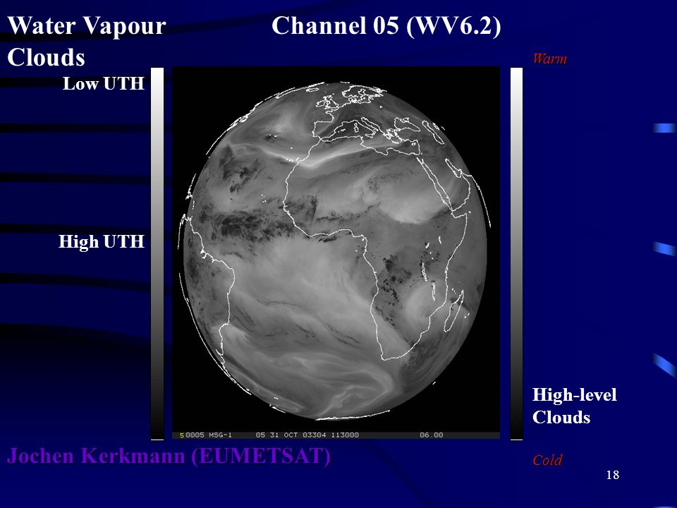 18 Water Vapour Channel 05 (WV6.2) Clouds Warm High-level CloudsCold Low UTH High UTH Jochen Kerkmann (EUMETSAT)
