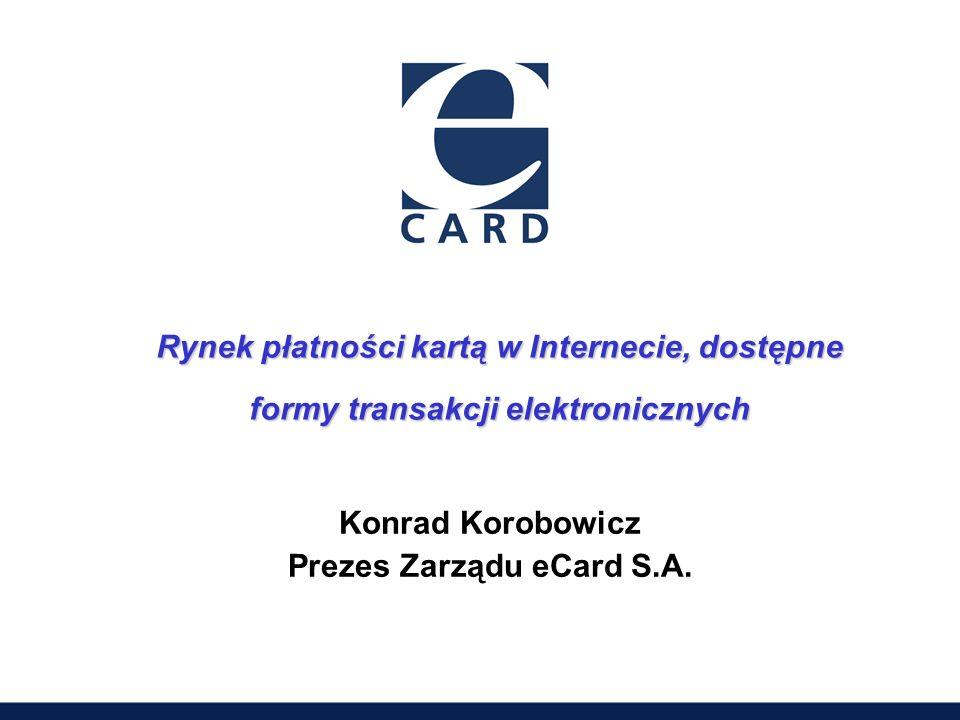 Rynek płatności kartą w Internecie, dostępne formy transakcji elektronicznych Konrad Korobowicz Prezes Zarządu eCard S.A.