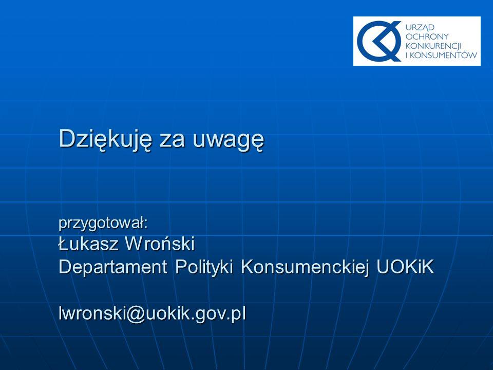 Dziękuję za uwagę przygotował: Łukasz Wroński Departament Polityki Konsumenckiej UOKiK lwronski@uokik.gov.pl