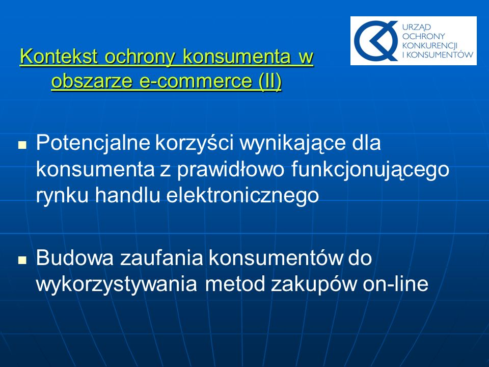 Cele polityki konsumenckiej w obszarze handlu elektronicznego Tworzenie bezpiecznego i przyjaznego konsumentowi rynku handlu elektronicznego Promocja dialogu społecznego i samoregulacji wśród uczestników rynku e-commerce Budowa efektywnego systemu informacji, poradnictwa i dochodzenia roszczeń konsumenckich z aktywną polityką informacyjną i edukacyjną