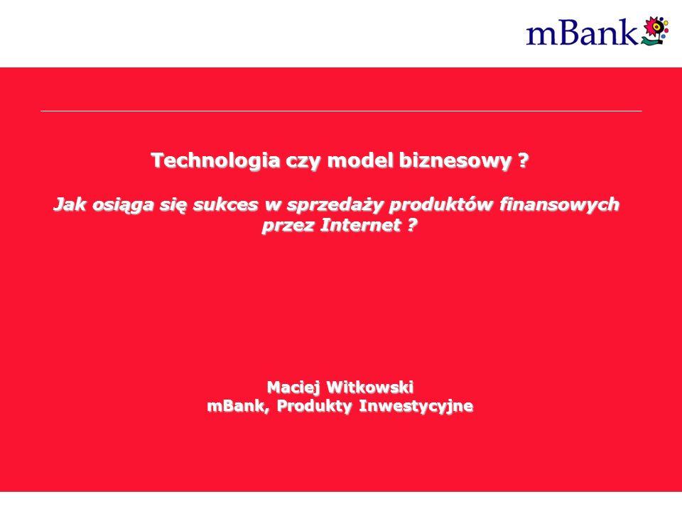 Technologia czy model biznesowy ? Jak osiąga się sukces w sprzedaży produktów finansowych przez Internet ? Maciej Witkowski mBank, Produkty Inwestycyj