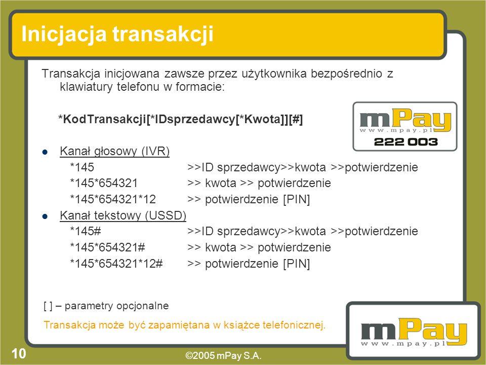 ©2005 mPay S.A. 9 Schemat transakcji 1. Inicjacja transakcji 2. Szczegóły transakcji 3. Potwierdzenie (PIN) 4. Zapytanie o dostępność środków, 5. Blok