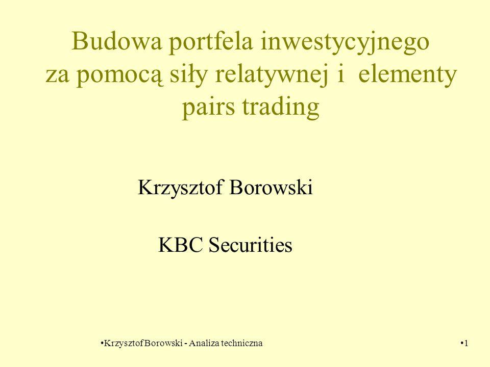 Krzysztof Borowski - Analiza techniczna1 Budowa portfela inwestycyjnego za pomocą siły relatywnej i elementy pairs trading Krzysztof Borowski KBC Secu