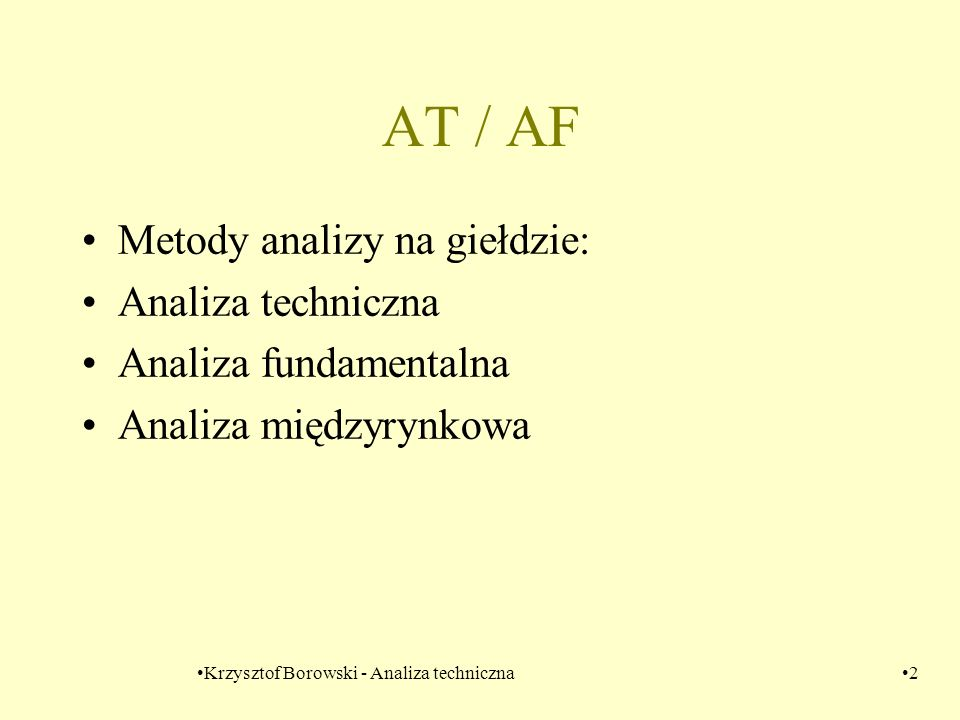 Krzysztof Borowski - Analiza techniczna2 AT / AF Metody analizy na giełdzie: Analiza techniczna Analiza fundamentalna Analiza międzyrynkowa