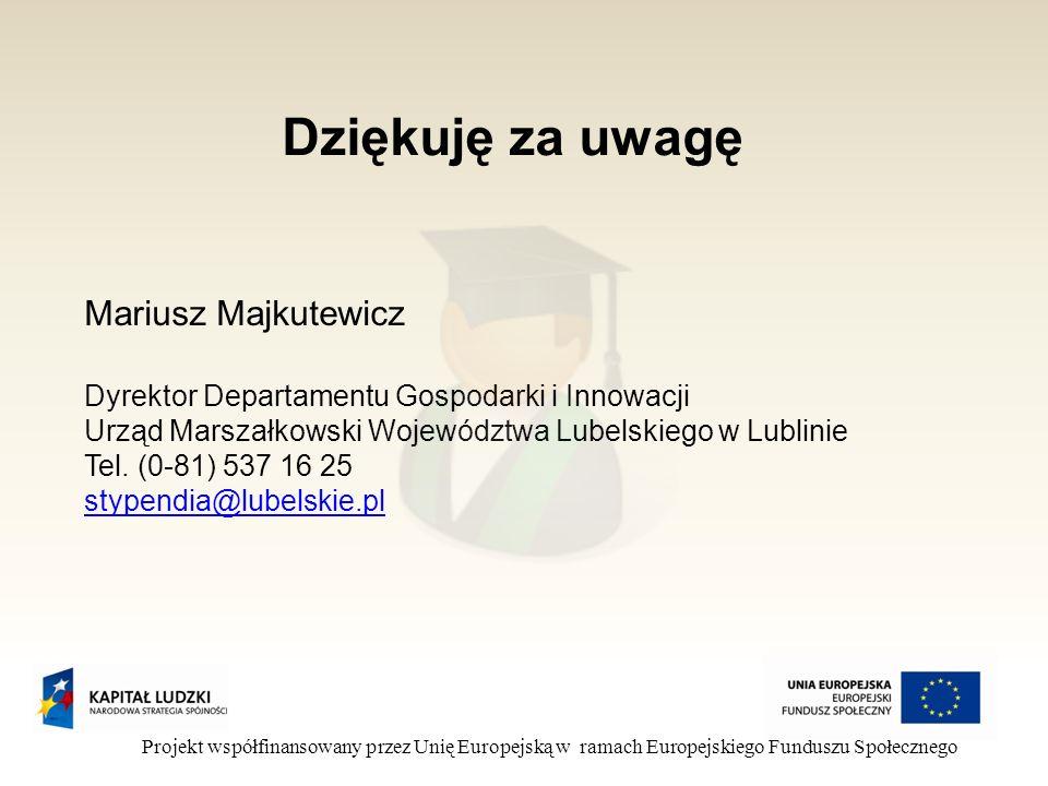 Dziękuję za uwagę Projekt współfinansowany przez Unię Europejską w ramach Europejskiego Funduszu Społecznego Mariusz Majkutewicz Dyrektor Departamentu Gospodarki i Innowacji Urząd Marszałkowski Województwa Lubelskiego w Lublinie Tel.