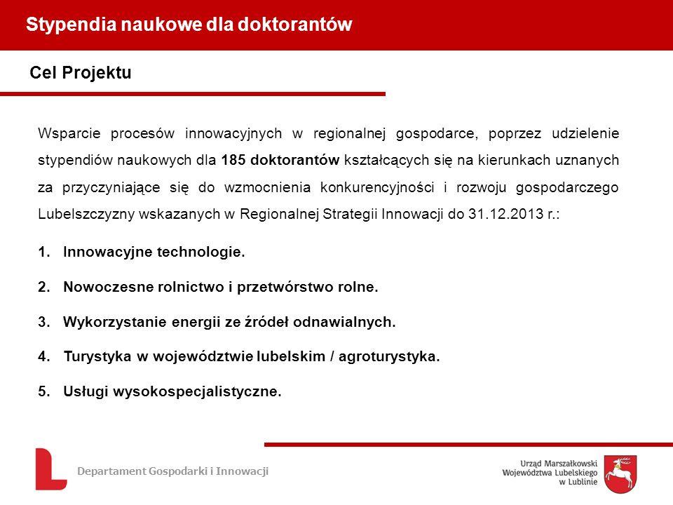 Departament Gospodarki i Innowacji Cel Projektu Stypendia naukowe dla doktorantów Wsparcie procesów innowacyjnych w regionalnej gospodarce, poprzez udzielenie stypendiów naukowych dla 185 doktorantów kształcących się na kierunkach uznanych za przyczyniające się do wzmocnienia konkurencyjności i rozwoju gospodarczego Lubelszczyzny wskazanych w Regionalnej Strategii Innowacji do 31.12.2013 r.: 1.Innowacyjne technologie.