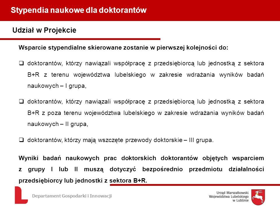 Departament Gospodarki i Innowacji Udział w Projekcie Stypendia naukowe dla doktorantów Wsparcie stypendialne skierowane zostanie w pierwszej kolejności do: doktorantów, którzy nawiązali współpracę z przedsiębiorcą lub jednostką z sektora B+R z terenu województwa lubelskiego w zakresie wdrażania wyników badań naukowych – I grupa, doktorantów, którzy nawiązali współpracę z przedsiębiorcą lub jednostką z sektora B+R z poza terenu województwa lubelskiego w zakresie wdrażania wyników badań naukowych – II grupa, doktorantów, którzy mają wszczęte przewody doktorskie – III grupa.