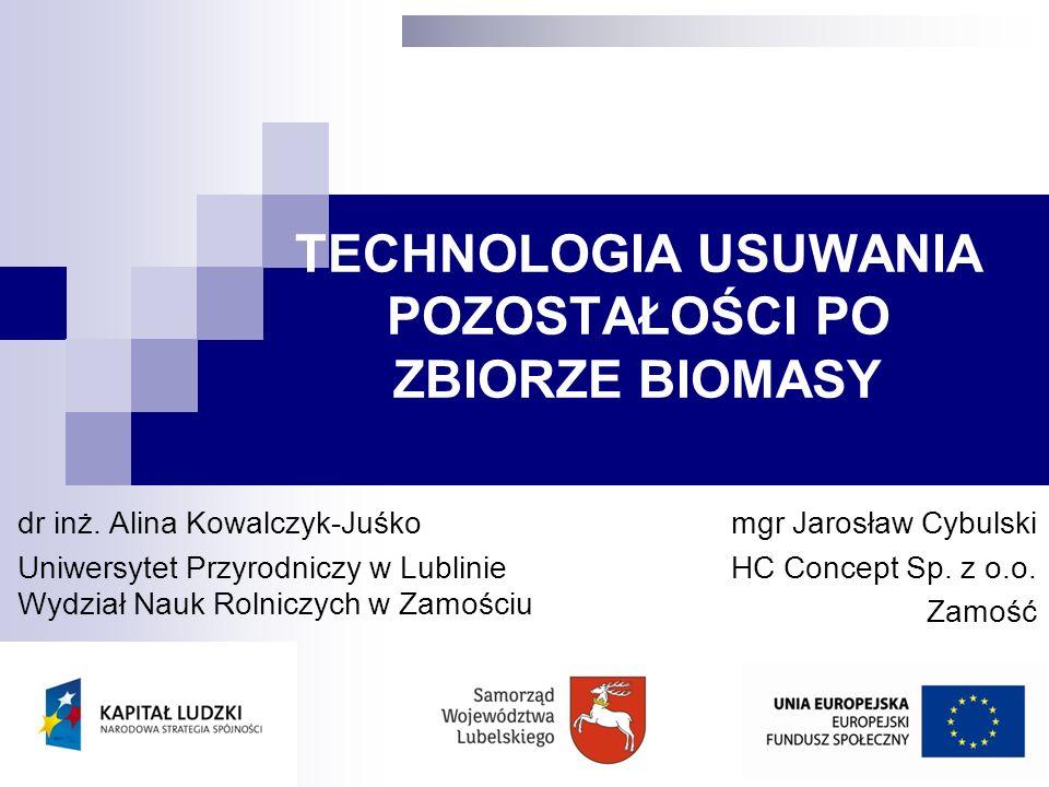 TECHNOLOGIA USUWANIA POZOSTAŁOŚCI PO ZBIORZE BIOMASY dr inż. Alina Kowalczyk-Juśko Uniwersytet Przyrodniczy w Lublinie Wydział Nauk Rolniczych w Zamoś