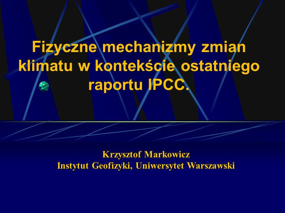 Fizyczne mechanizmy zmian klimatu w kontekście ostatniego raportu IPCC. Krzysztof Markowicz Instytut Geofizyki, Uniwersytet Warszawski
