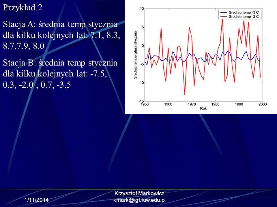 1/11/2014 Krzysztof Markowicz kmark@igf.fuw.edu.pl Przykład 2 Stacja A: średnia temp stycznia dla kilku kolejnych lat: 7.1, 8.3, 8.7,7.9, 8.0 Stacja B