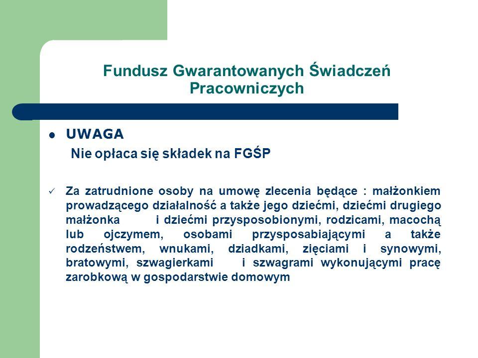 Fundusz Gwarantowanych Świadczeń Pracowniczych UWAGA Nie opłaca się składek na FGŚP Za zatrudnione osoby na umowę zlecenia będące : małżonkiem prowadz