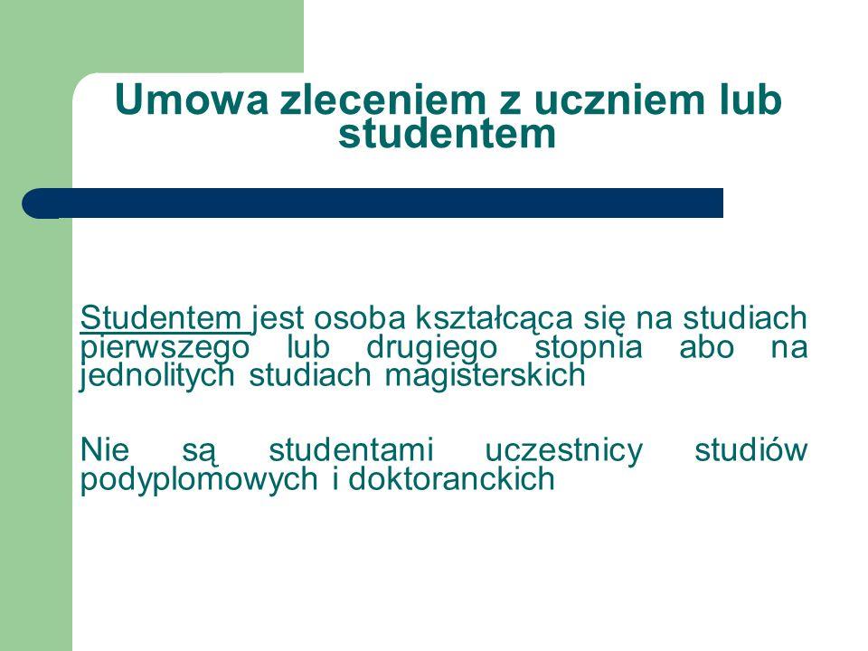 Umowa zleceniem z uczniem lub studentem Studentem jest osoba kształcąca się na studiach pierwszego lub drugiego stopnia abo na jednolitych studiach ma