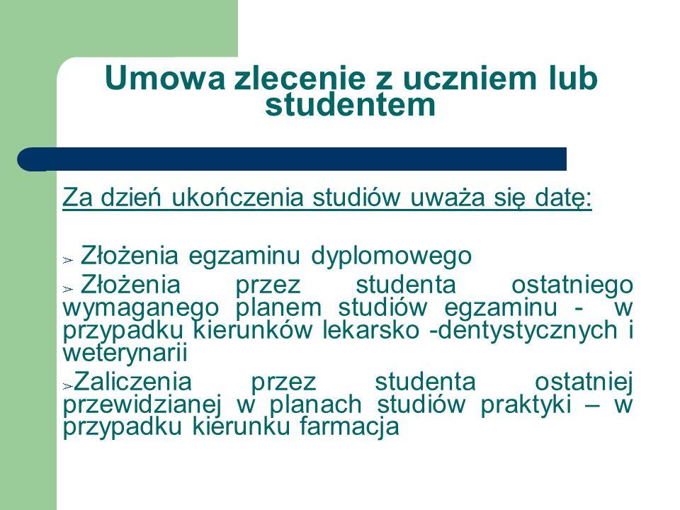 Umowa zlecenie z uczniem lub studentem Za dzień ukończenia studiów uważa się datę: Złożenia egzaminu dyplomowego Złożenia przez studenta ostatniego wy