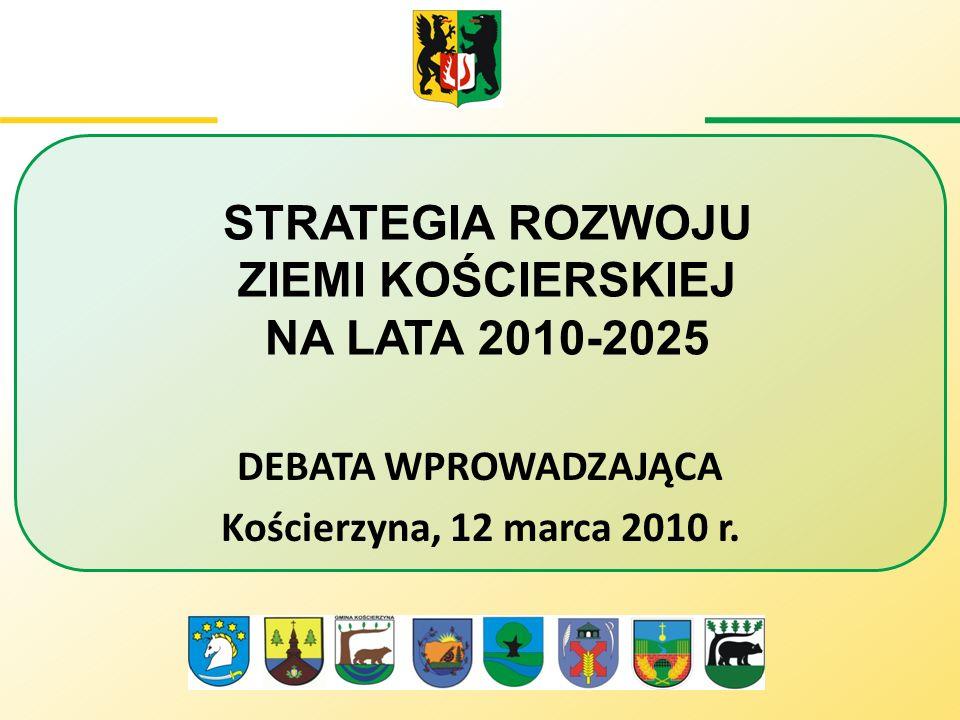 STRATEGIA ROZWOJU ZIEMI KOŚCIERSKIEJ NA LATA 2010-2025 DEBATA WPROWADZAJĄCA Kościerzyna, 12 marca 2010 r.