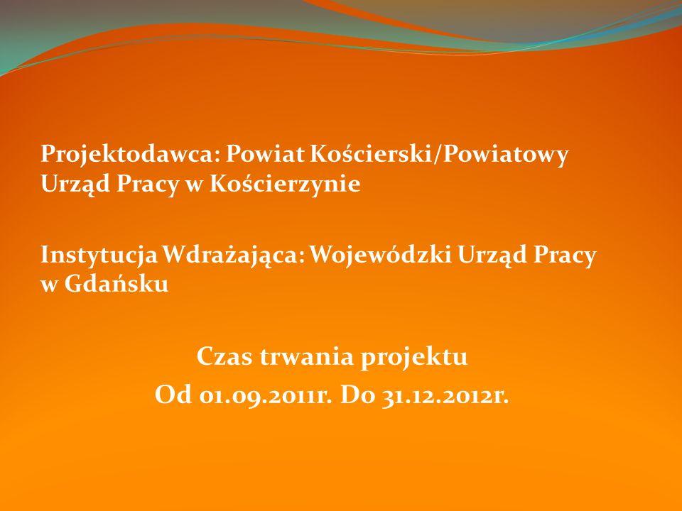 Projektodawca: Powiat Kościerski/Powiatowy Urząd Pracy w Kościerzynie Instytucja Wdrażająca: Wojewódzki Urząd Pracy w Gdańsku Czas trwania projektu Od 01.09.2011r.