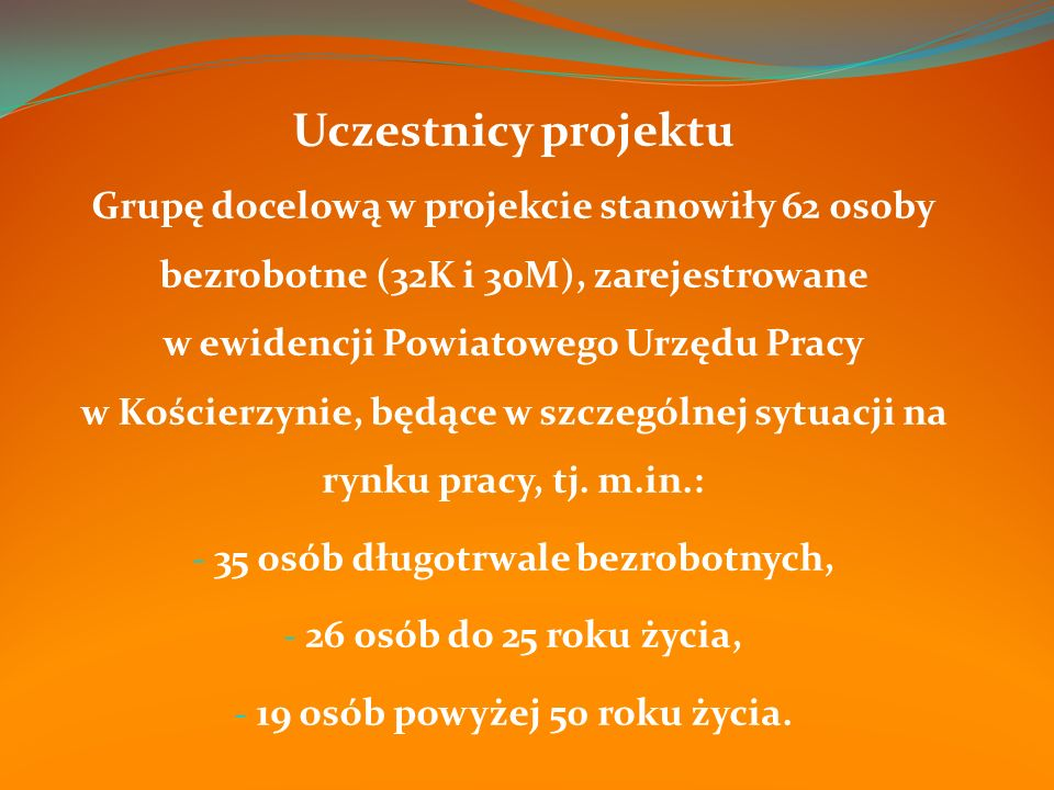 Uczestnicy projektu Grupę docelową w projekcie stanowiły 62 osoby bezrobotne (32K i 30M), zarejestrowane w ewidencji Powiatowego Urzędu Pracy w Kościerzynie, będące w szczególnej sytuacji na rynku pracy, tj.