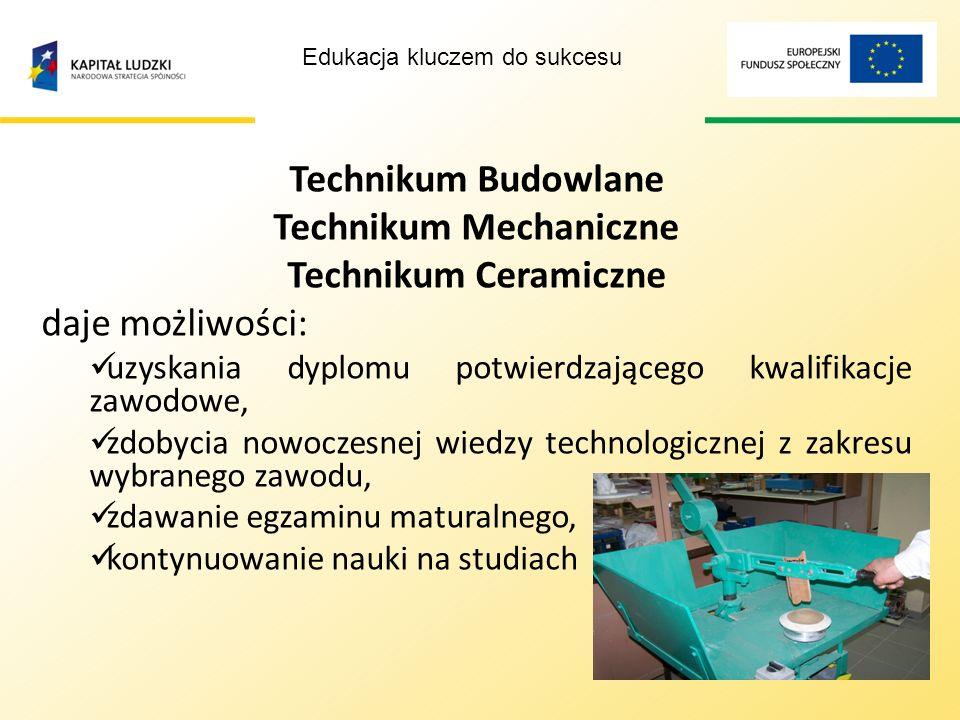 Edukacja kluczem do sukcesu Technikum Budowlane Technikum Mechaniczne Technikum Ceramiczne kształci osoby dorosłe, które: ukończyły szkołę zasadniczą kształci w systemie wieczorowym tok nauki jest przystosowany do specjalizacji, nastawiony na wykształcenie praktyczne Okres kształcenia 3 lata