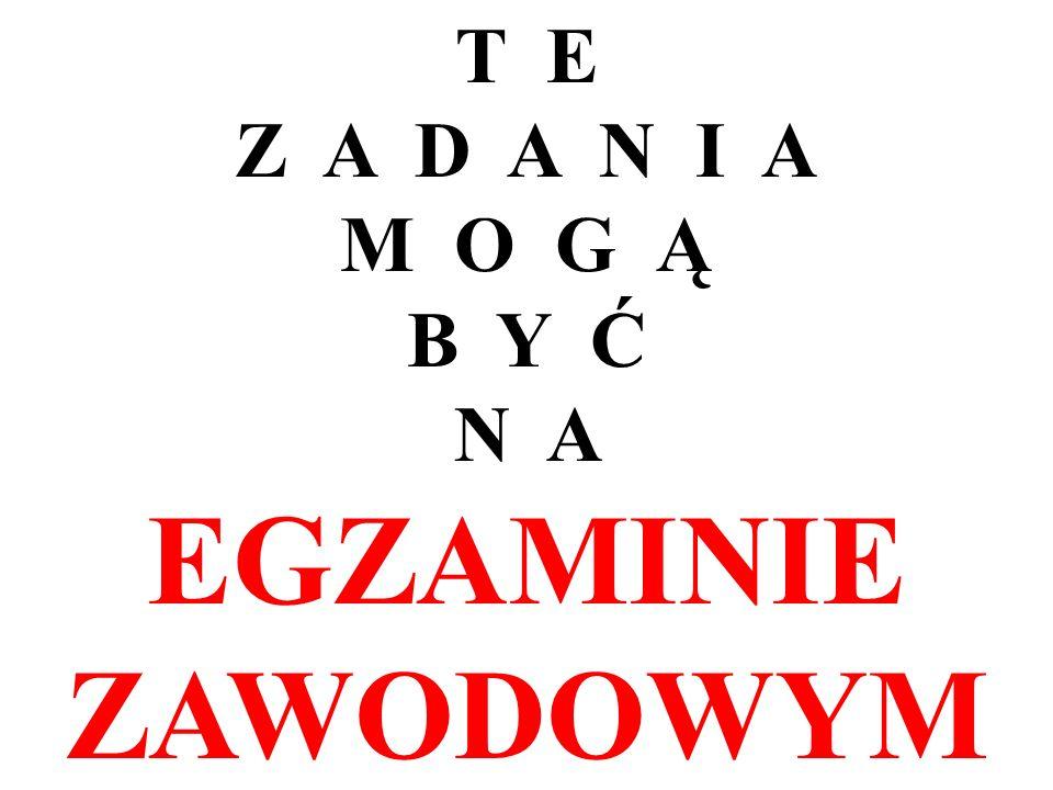 T E Z A D A N I A M O G Ą B Y Ć N A EGZAMINIE ZAWODOWYM