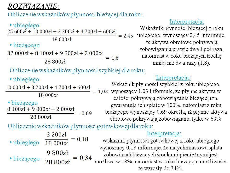 ROZWIĄZANIE: Obliczenie wskaźników płynności bieżącej dla roku: ubiegłego bieżącego Interpretacja: Wskaźnik płynności bieżącej z roku ubiegłego, wynos