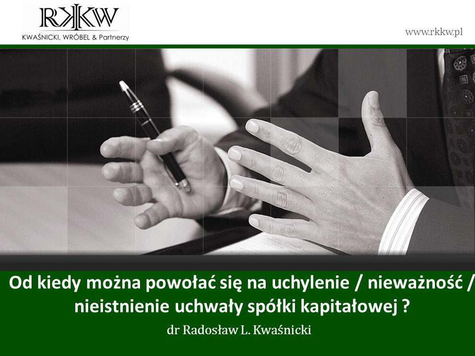 www.rkkw.pl Od kiedy można powołać się na uchylenie / nieważność / nieistnienie uchwały spółki kapitałowej ? dr Radosław L. Kwaśnicki
