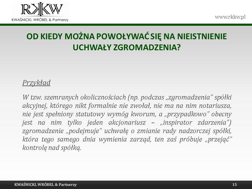 www.rkkw.pl OD KIEDY MOŻNA POWOŁYWAĆ SIĘ NA NIEISTNIENIE UCHWAŁY ZGROMADZENIA? Przykład W tzw. szemranych okolicznościach (np. podczas zgromadzenia sp