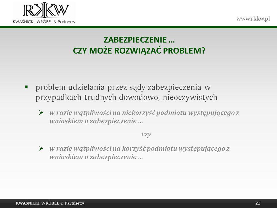 www.rkkw.pl ZABEZPIECZENIE … CZY MOŻE ROZWIĄZAĆ PROBLEM? problem udzielania przez sądy zabezpieczenia w przypadkach trudnych dowodowo, nieoczywistych