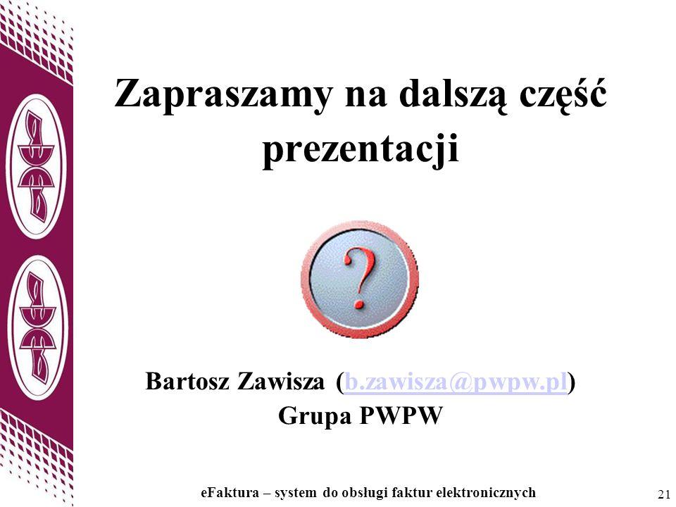 21 eFaktura – system do obsługi faktur elektronicznych 21 Zapraszamy na dalszą część prezentacji Bartosz Zawisza (b.zawisza@pwpw.pl) Grupa PWPWb.zawis