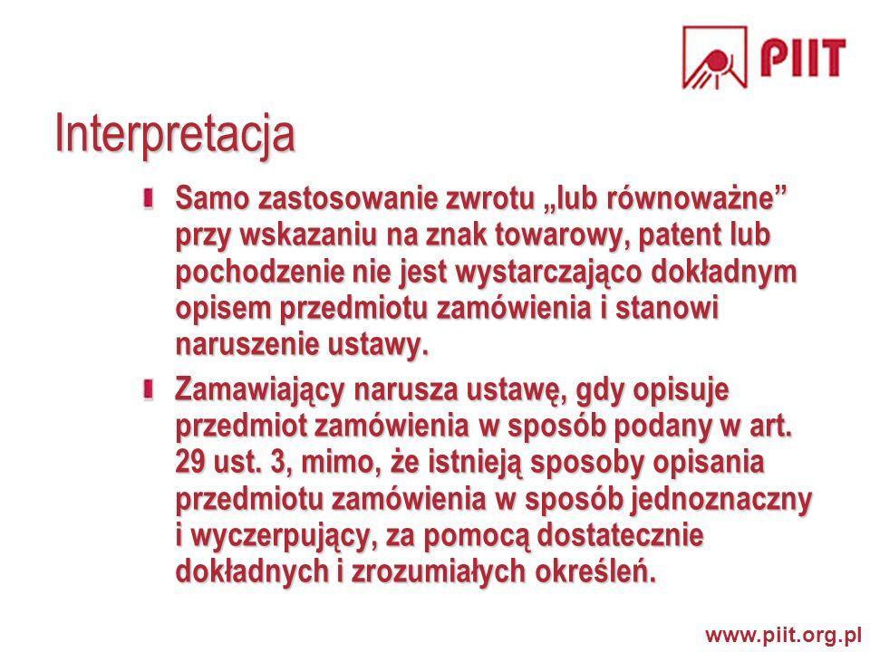 www.piit.org.pl Interpretacja Samo zastosowanie zwrotu lub równoważne przy wskazaniu na znak towarowy, patent lub pochodzenie nie jest wystarczająco dokładnym opisem przedmiotu zamówienia i stanowi naruszenie ustawy.