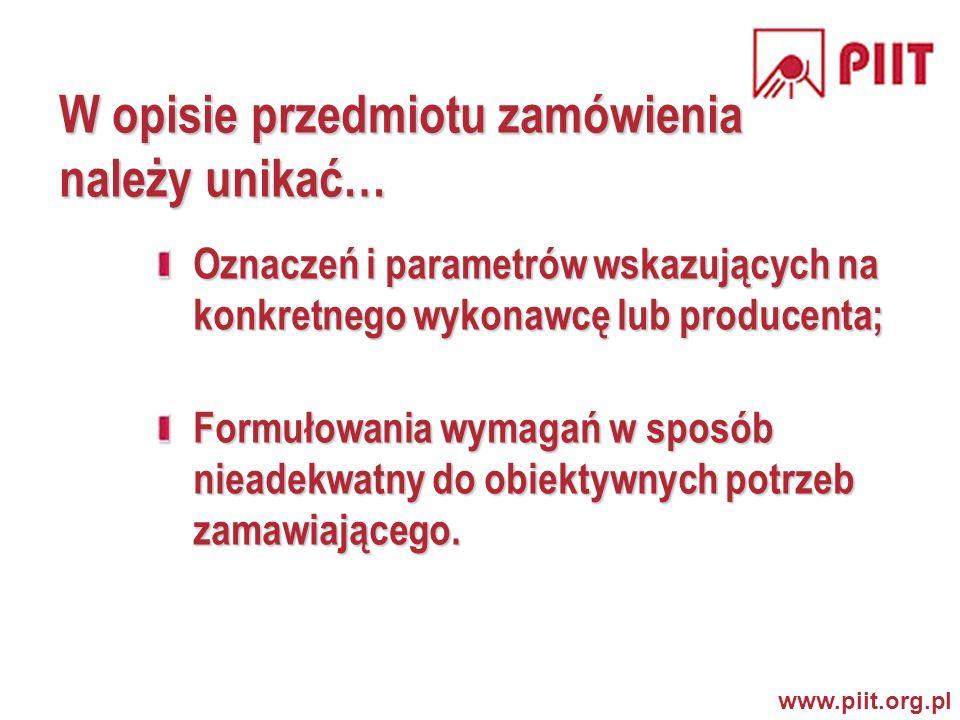 www.piit.org.pl W opisie przedmiotu zamówienia należy unikać… Oznaczeń i parametrów wskazujących na konkretnego wykonawcę lub producenta; Formułowania wymagań w sposób nieadekwatny do obiektywnych potrzeb zamawiającego.