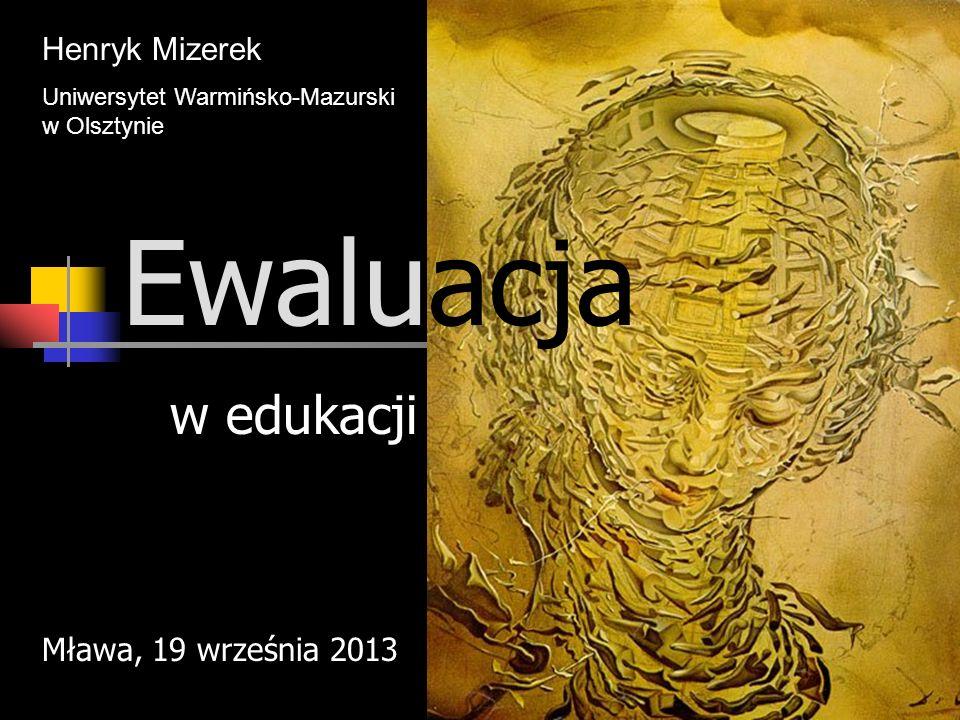 Ewaluacja w edukacji Henryk Mizerek Uniwersytet Warmińsko-Mazurski w Olsztynie Mława, 19 września 2013