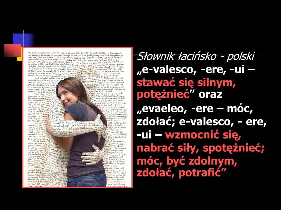 Słownik łacińsko - polski e-valesco, -ere, -ui – stawać się silnym, potężnieć oraz evaeleo, -ere – móc, zdołać; e-valesco, - ere, -ui – wzmocnić się,