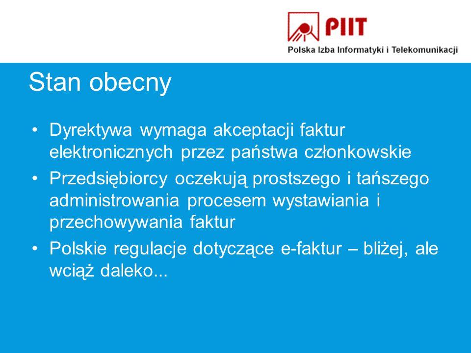 Stan obecny Dyrektywa wymaga akceptacji faktur elektronicznych przez państwa członkowskie Przedsiębiorcy oczekują prostszego i tańszego administrowania procesem wystawiania i przechowywania faktur Polskie regulacje dotyczące e-faktur – bliżej, ale wciąż daleko...
