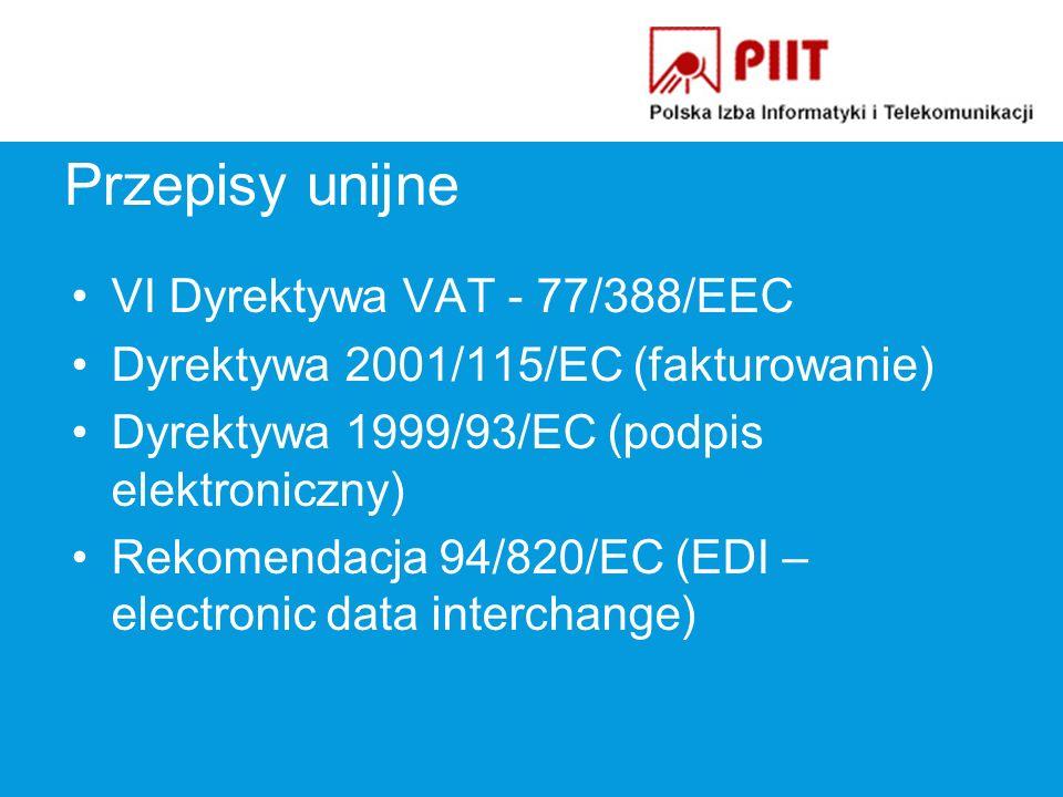 Przepisy unijne VI Dyrektywa VAT - 77/388/EEC Dyrektywa 2001/115/EC (fakturowanie) Dyrektywa 1999/93/EC (podpis elektroniczny) Rekomendacja 94/820/EC (EDI – electronic data interchange)