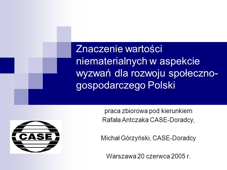 Znaczenie wartości niematerialnych w aspekcie wyzwań dla rozwoju społeczno- gospodarczego Polski praca zbiorowa pod kierunkiem Rafała Antczaka CASE-Doradcy, Michał Górzyński, CASE-Doradcy Warszawa 20 czerwca 2005 r.