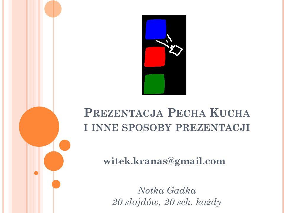 P REZENTACJA P ECHA K UCHA I INNE SPOSOBY PREZENTACJI witek.kranas@gmail.com Notka Gadka 20 slajdów, 20 sek.