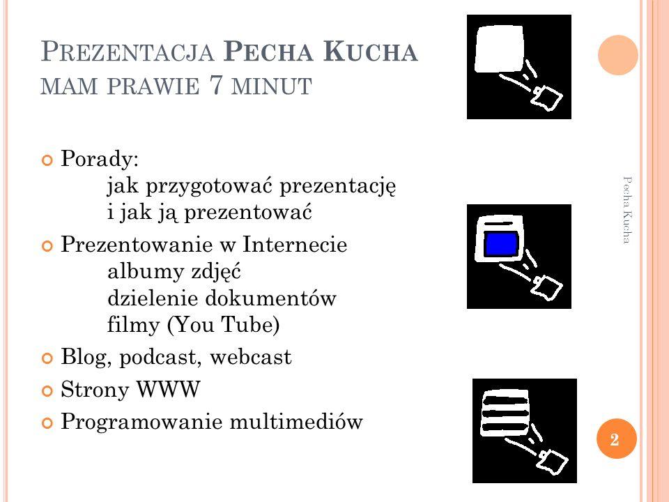 P REZENTACJA P ECHA K UCHA MAM PRAWIE 7 MINUT Pecha Kucha 2 Porady: jak przygotować prezentację i jak ją prezentować Prezentowanie w Internecie albumy zdjęć dzielenie dokumentów filmy (You Tube) Blog, podcast, webcast Strony WWW Programowanie multimediów