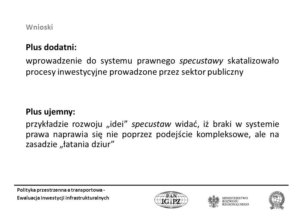 Wnioski Plus dodatni: wprowadzenie do systemu prawnego specustawy skatalizowało procesy inwestycyjne prowadzone przez sektor publiczny Plus ujemny: przykładzie rozwoju idei specustaw widać, iż braki w systemie prawa naprawia się nie poprzez podejście kompleksowe, ale na zasadzie łatania dziur Polityka przestrzenna a transportowa - Ewaluacja inwestycji infrastrukturalnych