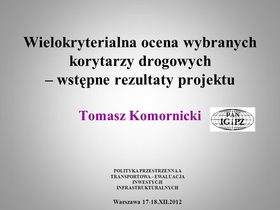 Wielokryterialna ocena wybranych korytarzy drogowych – wstępne rezultaty projektu Tomasz Komornicki POLITYKA PRZESTRZENNA A TRANSPORTOWA – EWALUACJA I