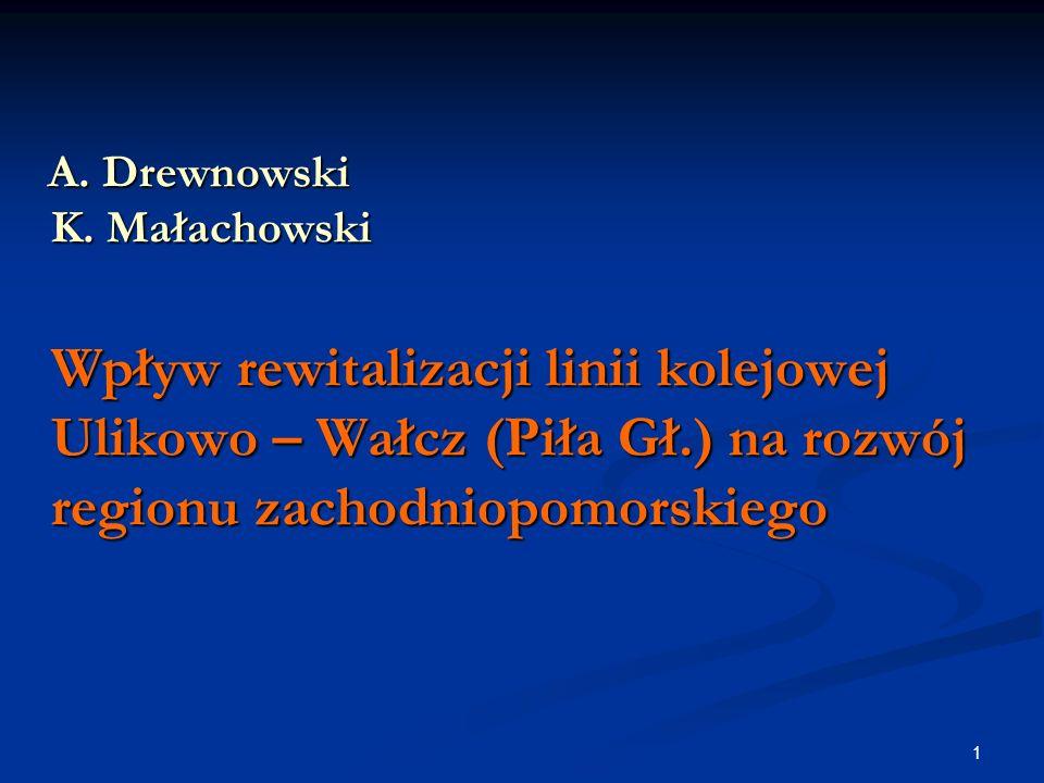 1 A. Drewnowski K. Małachowski Wpływ rewitalizacji linii kolejowej Ulikowo – Wałcz (Piła Gł.) na rozwój regionu zachodniopomorskiego