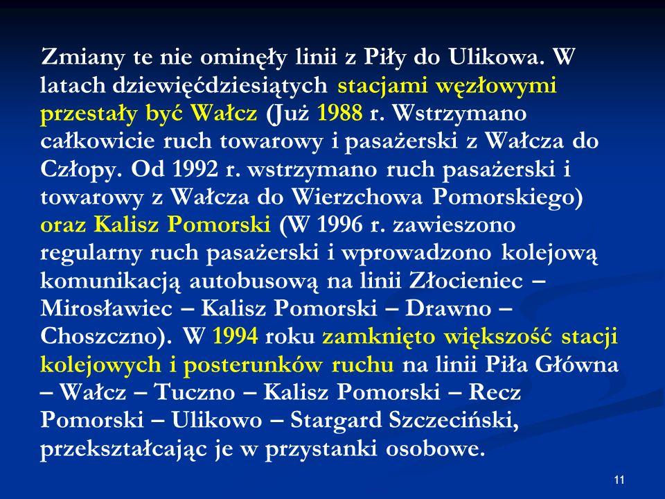11 Zmiany te nie ominęły linii z Piły do Ulikowa. W latach dziewięćdziesiątych stacjami węzłowymi przestały być Wałcz (Już 1988 r. Wstrzymano całkowic