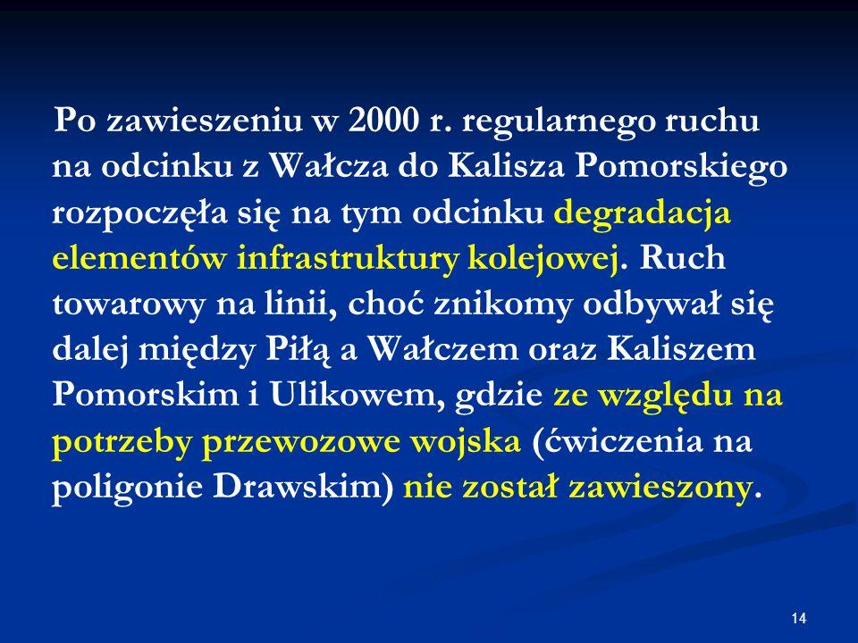 14 Po zawieszeniu w 2000 r. regularnego ruchu na odcinku z Wałcza do Kalisza Pomorskiego rozpoczęła się na tym odcinku degradacja elementów infrastruk