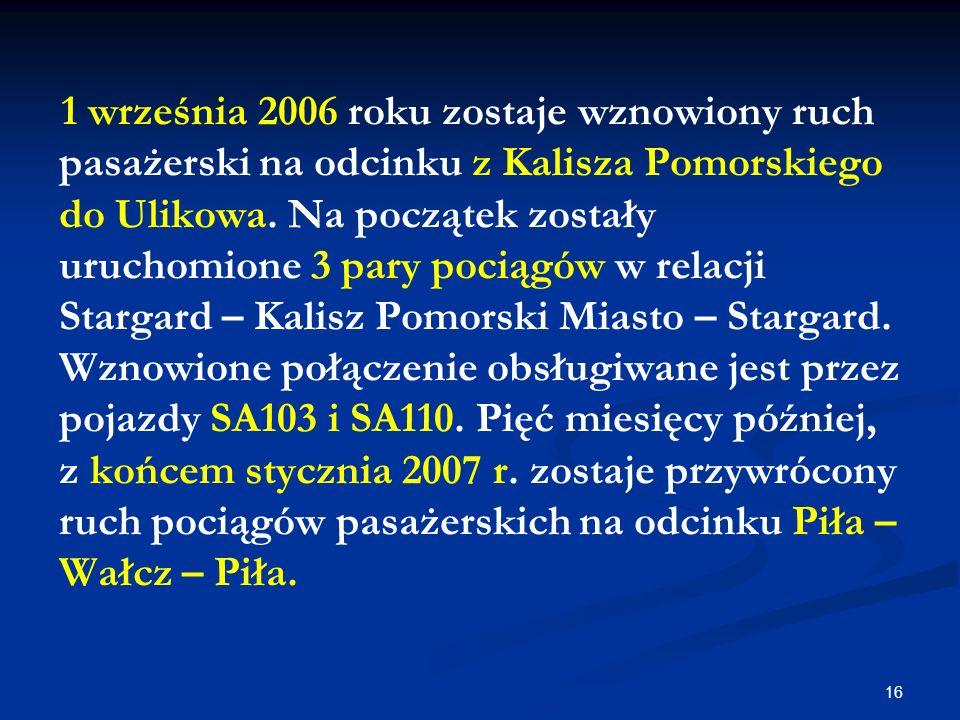 16 1 września 2006 roku zostaje wznowiony ruch pasażerski na odcinku z Kalisza Pomorskiego do Ulikowa. Na początek zostały uruchomione 3 pary pociągów