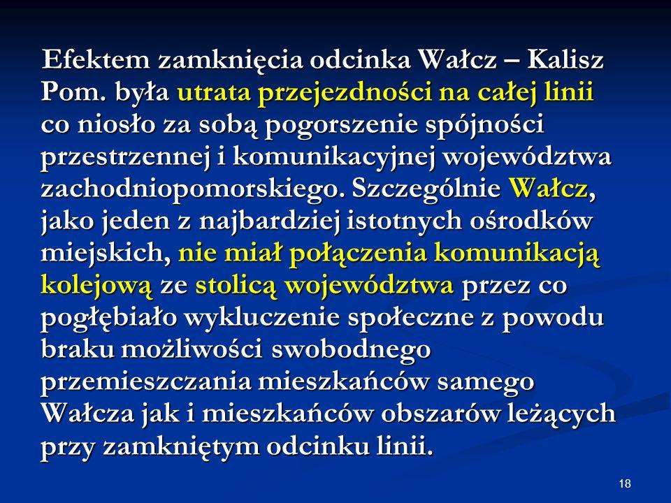 18 Efektem zamknięcia odcinka Wałcz – Kalisz Pom. była utrata przejezdności na całej linii co niosło za sobą pogorszenie spójności przestrzennej i kom