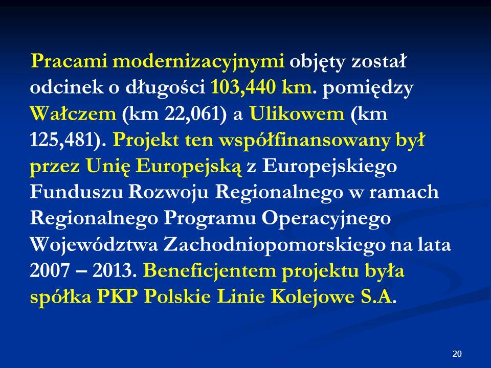 20 Pracami modernizacyjnymi objęty został odcinek o długości 103,440 km. pomiędzy Wałczem (km 22,061) a Ulikowem (km 125,481). Projekt ten współfinans