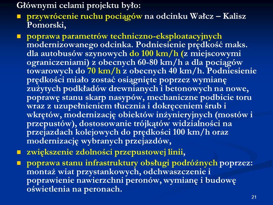 21 Głównymi celami projektu było: przywrócenie ruchu pociągów na odcinku Wałcz – Kalisz Pomorski, poprawa parametrów techniczno-eksploatacyjnych moder