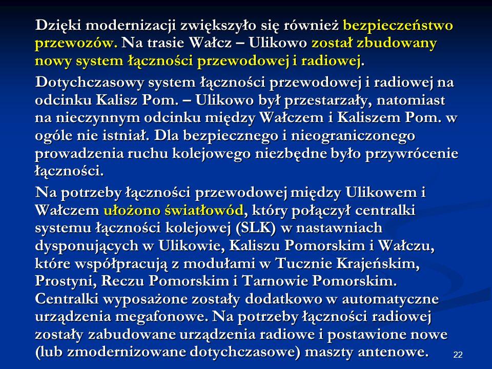 22 Dzięki modernizacji zwiększyło się również bezpieczeństwo przewozów. Na trasie Wałcz – Ulikowo został zbudowany nowy system łączności przewodowej i