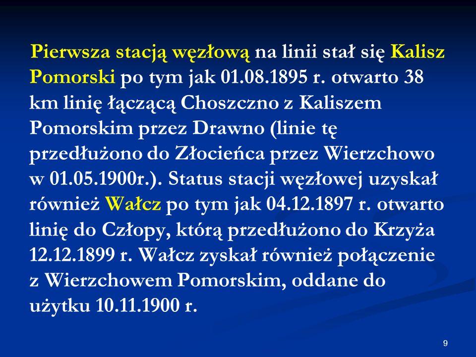 9 Pierwsza stacją węzłową na linii stał się Kalisz Pomorski po tym jak 01.08.1895 r. otwarto 38 km linię łączącą Choszczno z Kaliszem Pomorskim przez