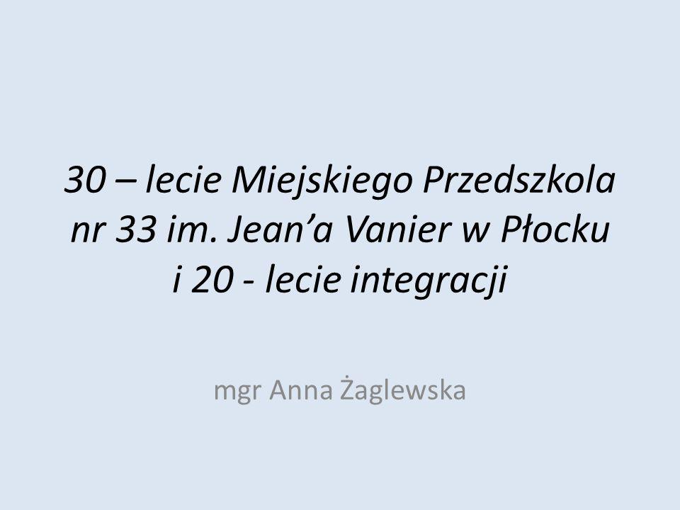 30 – lecie Miejskiego Przedszkola nr 33 im. Jeana Vanier w Płocku i 20 - lecie integracji mgr Anna Żaglewska